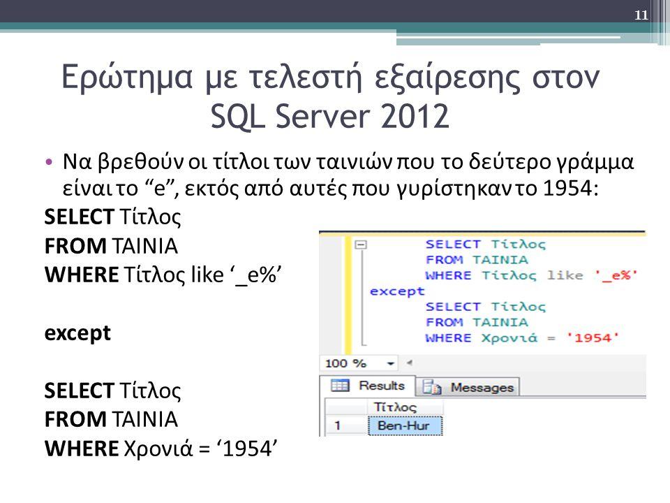 Ερώτημα με τελεστή εξαίρεσης στον SQL Server 2012 Να βρεθούν οι τίτλοι των ταινιών που το δεύτερο γράμμα είναι το e , εκτός από αυτές που γυρίστηκαν το 1954: SELECT Τίτλος FROM ΤΑΙΝΙΑ WHERE Τίτλος like '_e%' except SELECT Τίτλος FROM ΤΑΙΝΙΑ WHERE Χρονιά = '1954' 11