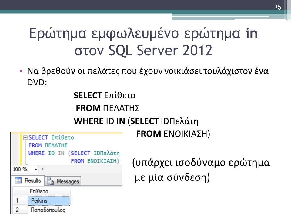 Ερώτημα εμφωλευμένο ερώτημα in στον SQL Server 2012 Να βρεθούν οι πελάτες που έχουν νοικιάσει τουλάχιστον ένα DVD: SELECT Επίθετο FROM ΠΕΛΑΤΗΣ WHERE ID IN (SELECT IDΠελάτη FROM ΕΝΟΙΚΙΑΣΗ) (υπάρχει ισοδύναμο ερώτημα με μία σύνδεση) 15