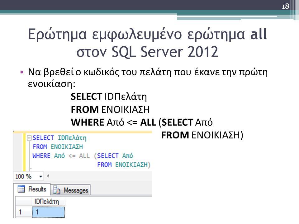 Ερώτημα εμφωλευμένο ερώτημα all στον SQL Server 2012 Να βρεθεί ο κωδικός του πελάτη που έκανε την πρώτη ενοικίαση: SELECT IDΠελάτη FROM ΕΝΟΙΚΙΑΣΗ WHERE Από <= ALL (SELECT Από FROM ΕΝΟΙΚΙΑΣΗ) 18