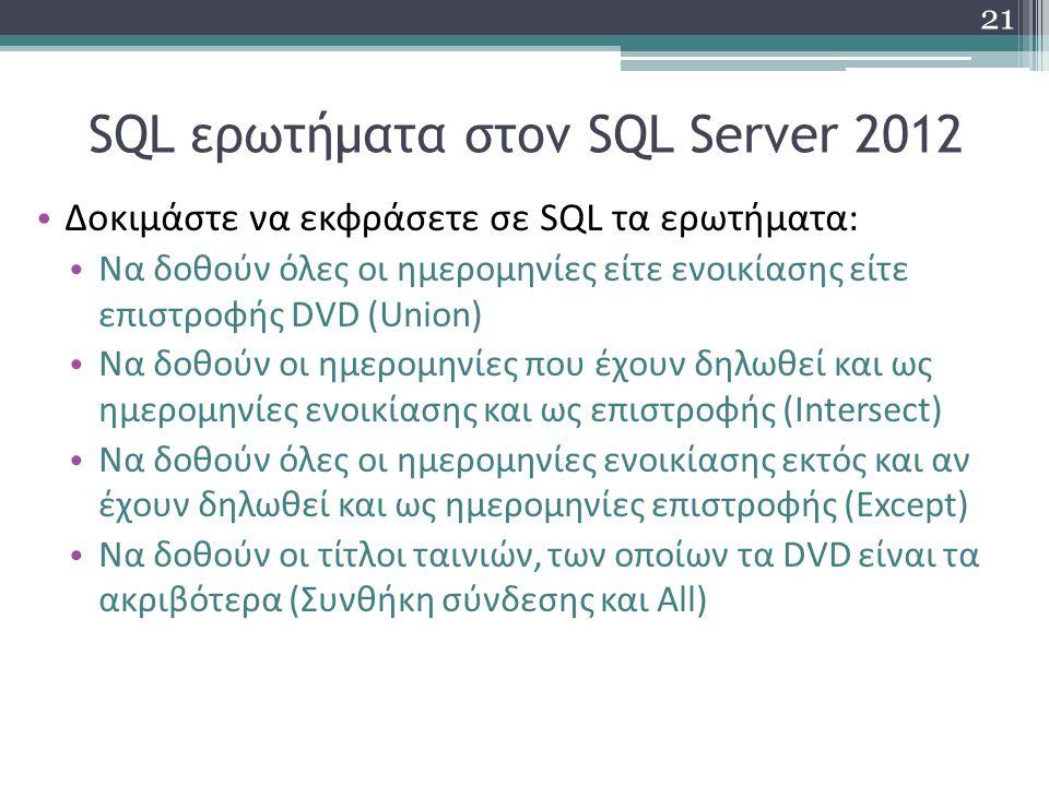 SQL ερωτήματα στον SQL Server 2012 Δοκιμάστε να εκφράσετε σε SQL τα ερωτήματα: Να δοθούν όλες οι ημερομηνίες είτε ενοικίασης είτε επιστροφής DVD (Union) Να δοθούν οι ημερομηνίες που έχουν δηλωθεί και ως ημερομηνίες ενοικίασης και ως επιστροφής (Intersect) Να δοθούν όλες οι ημερομηνίες ενοικίασης εκτός και αν έχουν δηλωθεί και ως ημερομηνίες επιστροφής (Except) Να δοθούν οι τίτλοι ταινιών, των οποίων τα DVD είναι τα ακριβότερα (Συνθήκη σύνδεσης και All) 21