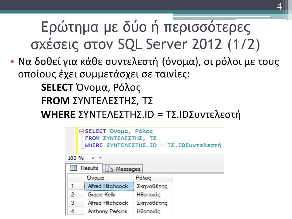 Ερώτημα με δύο ή περισσότερες σχέσεις στον SQL Server 2012 (1/2) Να δοθεί για κάθε συντελεστή (όνομα), οι ρόλοι με τους οποίους έχει συμμετάσχει σε ταινίες: SELECT Όνομα, Ρόλος FROM ΣΥΝΤΕΛΕΣΤΗΣ, ΤΣ WHERE ΣΥΝΤΕΛΕΣΤΗΣ.ID = ΤΣ.IDΣυντελεστή 4