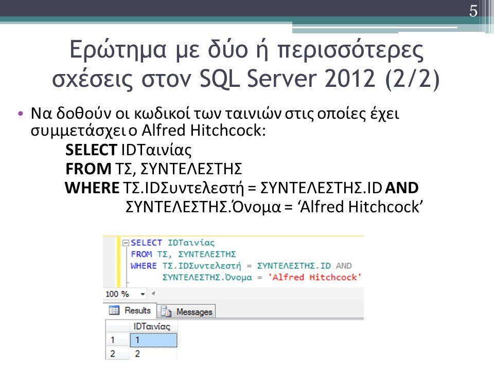 Ερώτημα με δύο ή περισσότερες σχέσεις στον SQL Server 2012 (2/2) Να δοθούν οι κωδικοί των ταινιών στις οποίες έχει συμμετάσχει ο Alfred Hitchcock: SELECT IDΤαινίας FROM ΤΣ, ΣΥΝΤΕΛΕΣΤΗΣ WHERE ΤΣ.IDΣυντελεστή = ΣΥΝΤΕΛΕΣΤΗΣ.ID AND ΣΥΝΤΕΛΕΣΤΗΣ.Όνομα = 'Alfred Hitchcock' 5