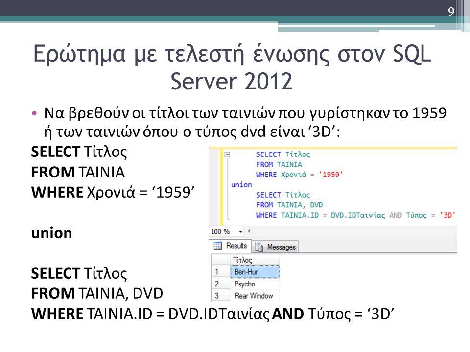 Ερώτημα με τελεστή ένωσης στον SQL Server 2012 Να βρεθούν οι τίτλοι των ταινιών που γυρίστηκαν το 1959 ή των ταινιών όπου ο τύπος dvd είναι '3D': SELECT Τίτλος FROM ΤΑΙΝΙΑ WHERE Χρονιά = '1959' union SELECT Τίτλος FROM ΤΑΙΝΙΑ, DVD WHERE TAINIA.ID = DVD.IDΤαινίας AND Τύπος = '3D' 9