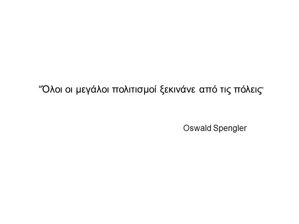 """""""Όλοι οι μεγάλοι πολιτισμοί ξεκινάνε από τις πόλεις """" Oswald Spengler"""