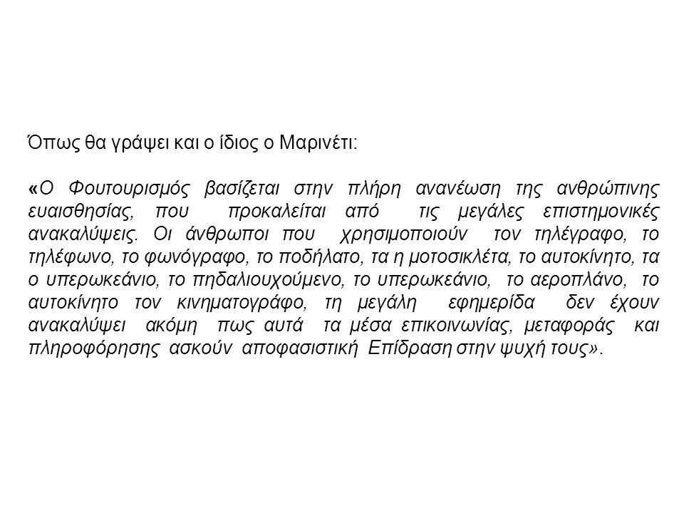 Όπως θα γράψει και ο ίδιος ο Μαρινέτι: «O Φουτουρισμός βασίζεται στην πλήρη ανανέωση της ανθρώπινης ευαισθησίας, που προκαλείται από τις μεγάλες επιστ