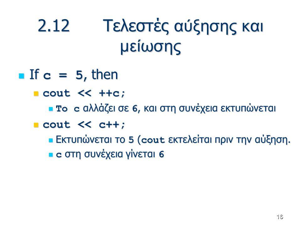 16 2.12 Τελεστές αύξησης και μείωσης If c = 5, then If c = 5, then cout << ++c; cout << ++c; Το c αλλάζει σε 6, και στη συνέχεια εκτυπώνεται Το c αλλά