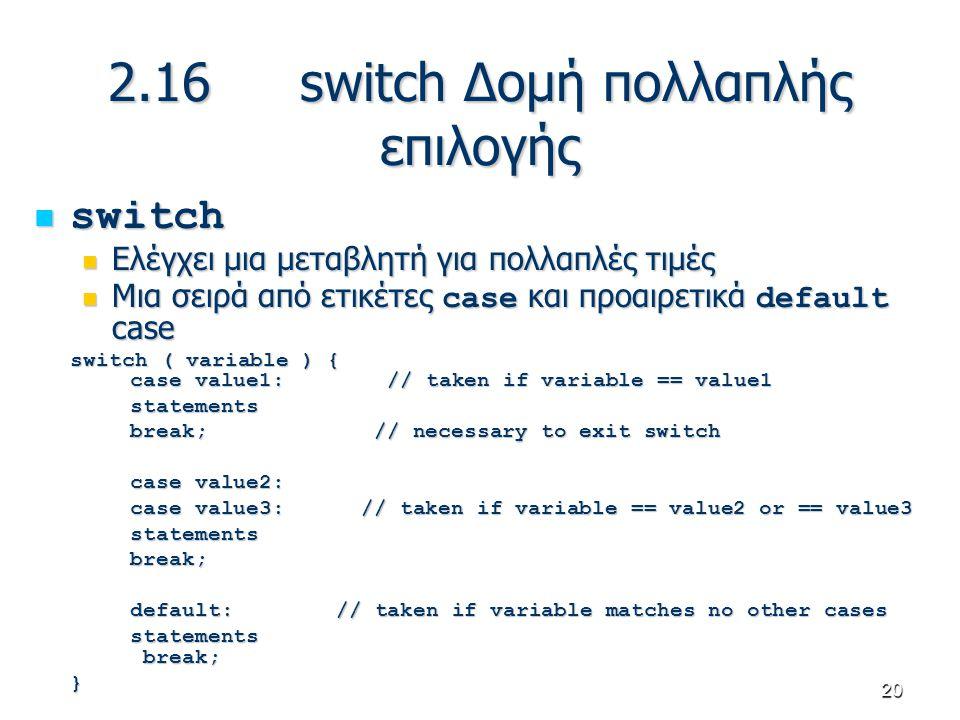 20 2.16switch Δομή πολλαπλής επιλογής switch switch Ελέγχει μια μεταβλητή για πολλαπλές τιμές Ελέγχει μια μεταβλητή για πολλαπλές τιμές Μια σειρά από
