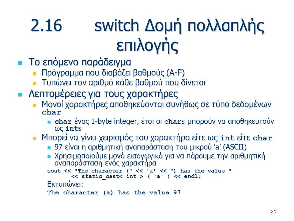22 2.16 switch Δομή πολλαπλής επιλογής Το επόμενο παράδειγμα Το επόμενο παράδειγμα Πρόγραμμα που διαβάζει βαθμούς (A-F) Πρόγραμμα που διαβάζει βαθμούς