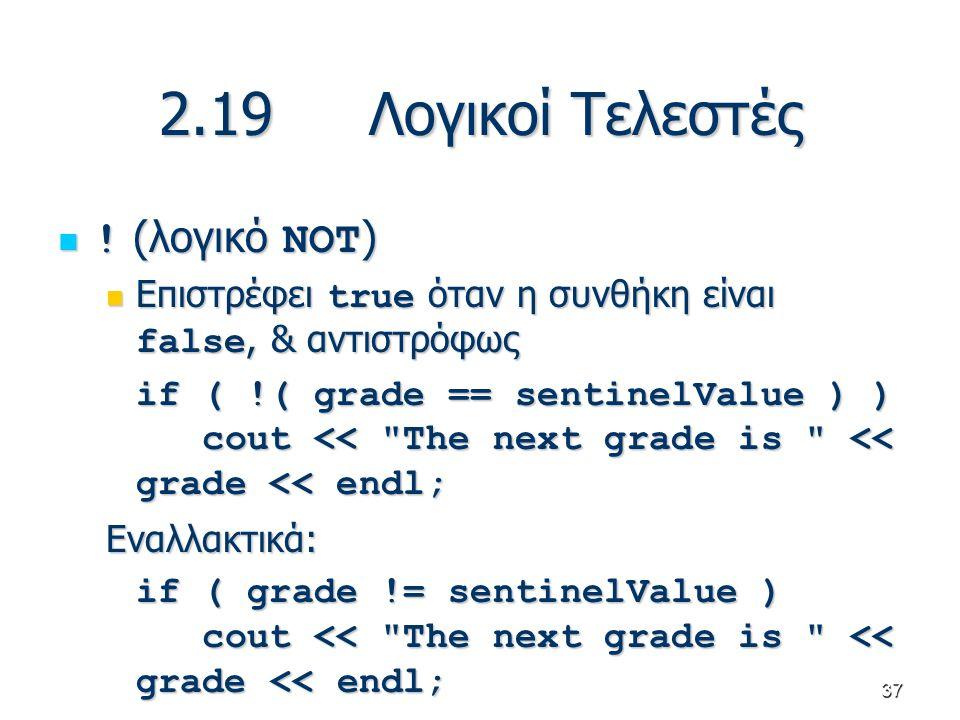 37 2.19 Λογικοί Τελεστές ! (λογικό NOT ) ! (λογικό NOT ) Επιστρέφει true όταν η συνθήκη είναι false, & αντιστρόφως Επιστρέφει true όταν η συνθήκη είνα