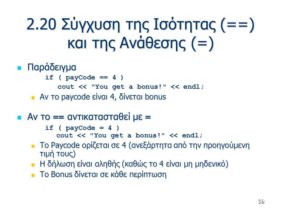 39 2.20 Σύγχυση της Ισότητας (==) και της Ανάθεσης (=) Παράδειγμα Παράδειγμα if ( payCode == 4 ) cout <<