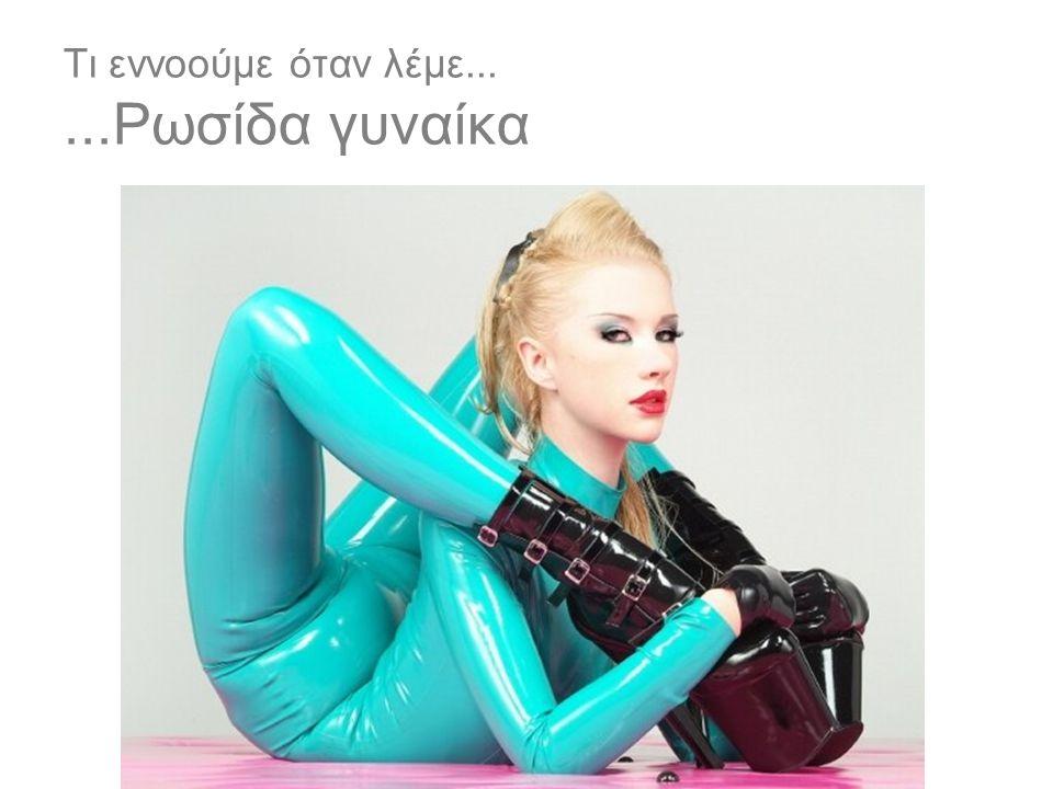 Τι εννοούμε όταν λέμε......Ρωσίδα γυναίκα
