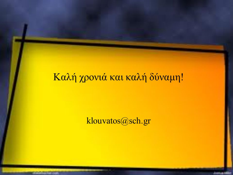Καλή χρονιά και καλή δύναμη! klouvatos@sch.gr