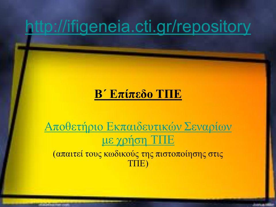http://ifigeneia.cti.gr/repository Β΄ Επίπεδο ΤΠΕ Αποθετήριο Εκπαιδευτικών Σεναρίων με χρήση ΤΠΕ (απαιτεί τους κωδικούς της πιστοποίησης στις ΤΠΕ)
