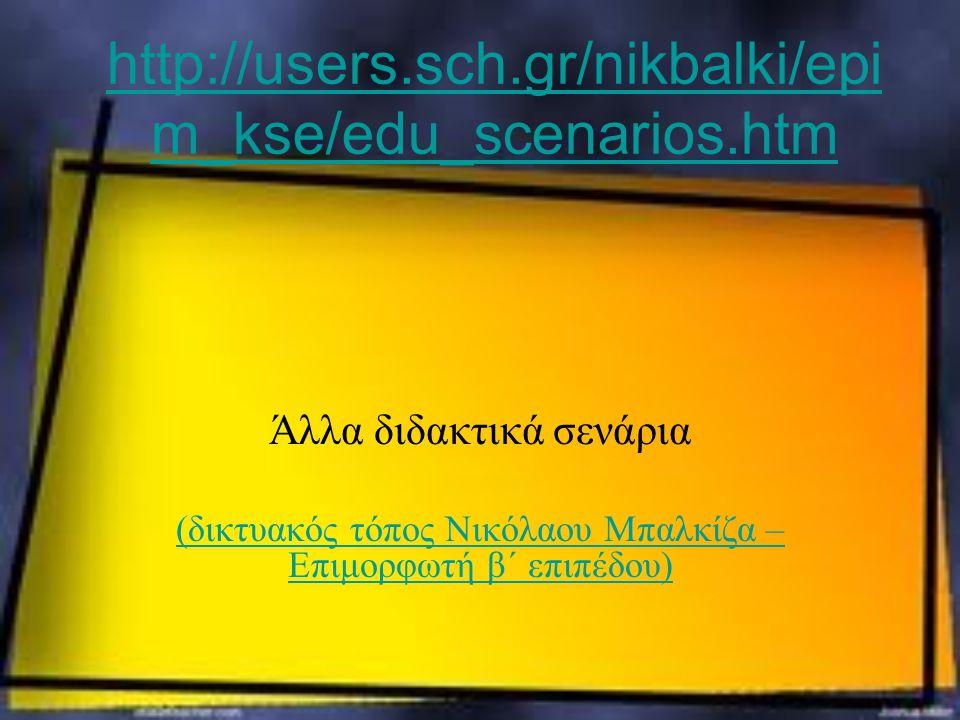 http://users.sch.gr/nikbalki/epi m_kse/edu_scenarios.htm Άλλα διδακτικά σενάρια (δικτυακός τόπος Νικόλαου Μπαλκίζα – Επιμορφωτή β΄ επιπέδου)
