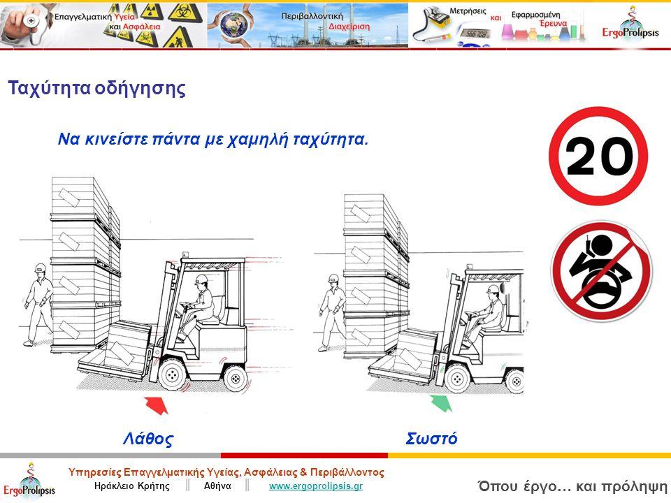 Υπηρεσίες Επαγγελματικής Υγείας, Ασφάλειας & Περιβάλλοντος Ηράκλειο Κρήτης ║ Αθήνα ║ www.ergoprolipsis.grwww.ergoprolipsis.gr Όπου έργο… και πρόληψη ΛάθοςΣωστό Ταχύτητα οδήγησης Να κινείστε πάντα με χαμηλή ταχύτητα.