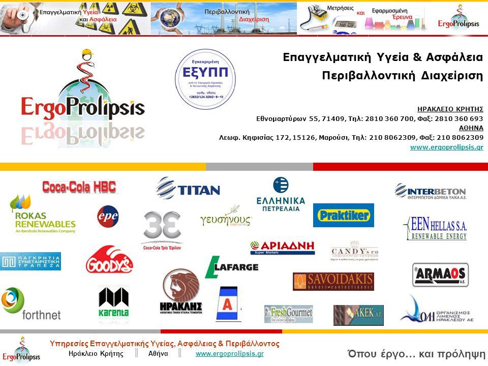 Υπηρεσίες Επαγγελματικής Υγείας, Ασφάλειας & Περιβάλλοντος Ηράκλειο Κρήτης ║ Αθήνα ║ www.ergoprolipsis.grwww.ergoprolipsis.gr Όπου έργο… και πρόληψη Επαγγελματική Υγεία & Ασφάλεια Περιβαλλοντική Διαχείριση ΗΡΑΚΛΕΙΟ ΚΡΗΤΗΣ Εθνομαρτύρων 55, 71409, Τηλ: 2810 360 700, Φαξ: 2810 360 693 ΑΘΗΝΑ Λεωφ.