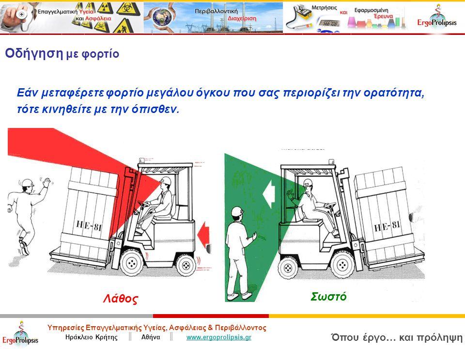Υπηρεσίες Επαγγελματικής Υγείας, Ασφάλειας & Περιβάλλοντος Ηράκλειο Κρήτης ║ Αθήνα ║ www.ergoprolipsis.grwww.ergoprolipsis.gr Όπου έργο… και πρόληψη Σωστό Λάθος Οδήγηση με φορτίο Εάν μεταφέρετε φορτίο μεγάλου όγκου που σας περιορίζει την ορατότητα, τότε κινηθείτε με την όπισθεν.