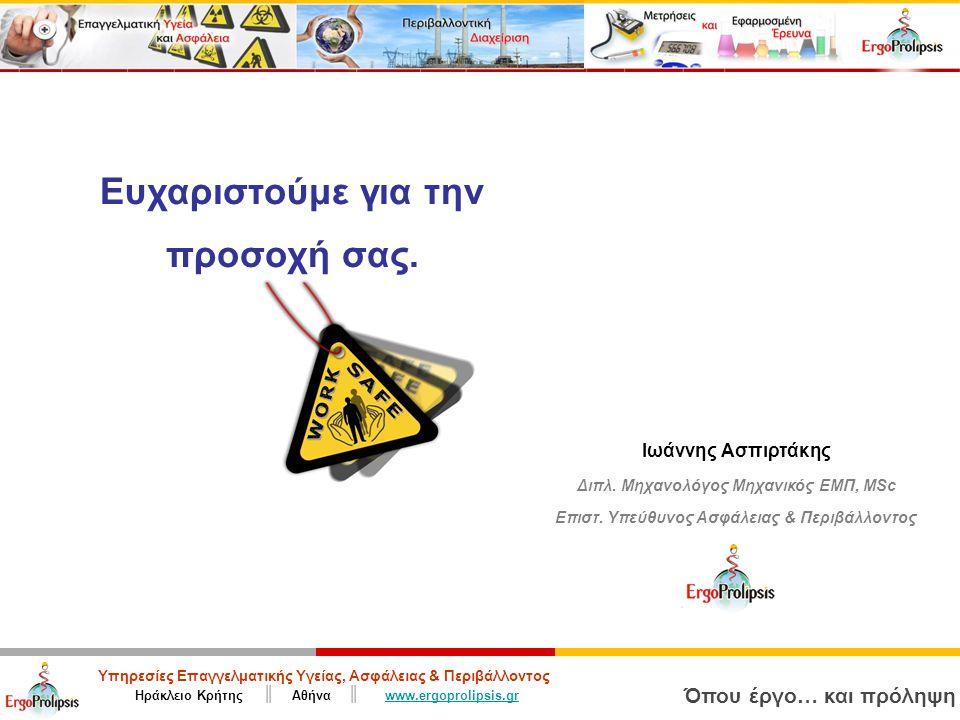 Υπηρεσίες Επαγγελματικής Υγείας, Ασφάλειας & Περιβάλλοντος Ηράκλειο Κρήτης ║ Αθήνα ║ www.ergoprolipsis.grwww.ergoprolipsis.gr Όπου έργο… και πρόληψη Ευχαριστούμε για την προσοχή σας.