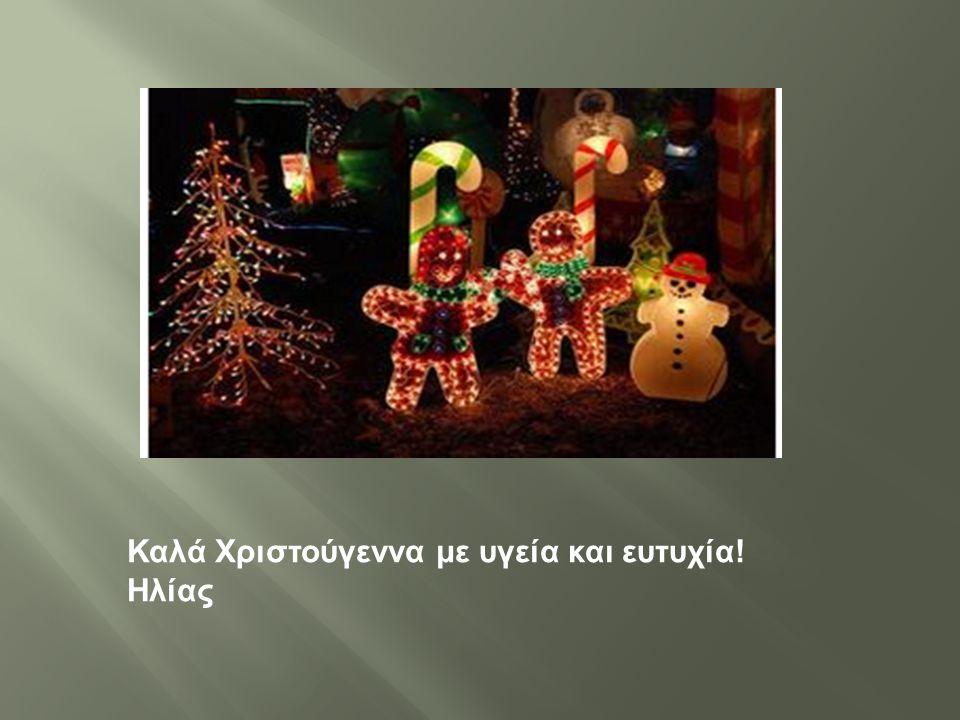 Καλά Χριστούγεννα με υγεία και ευτυχία ! Ηλίας