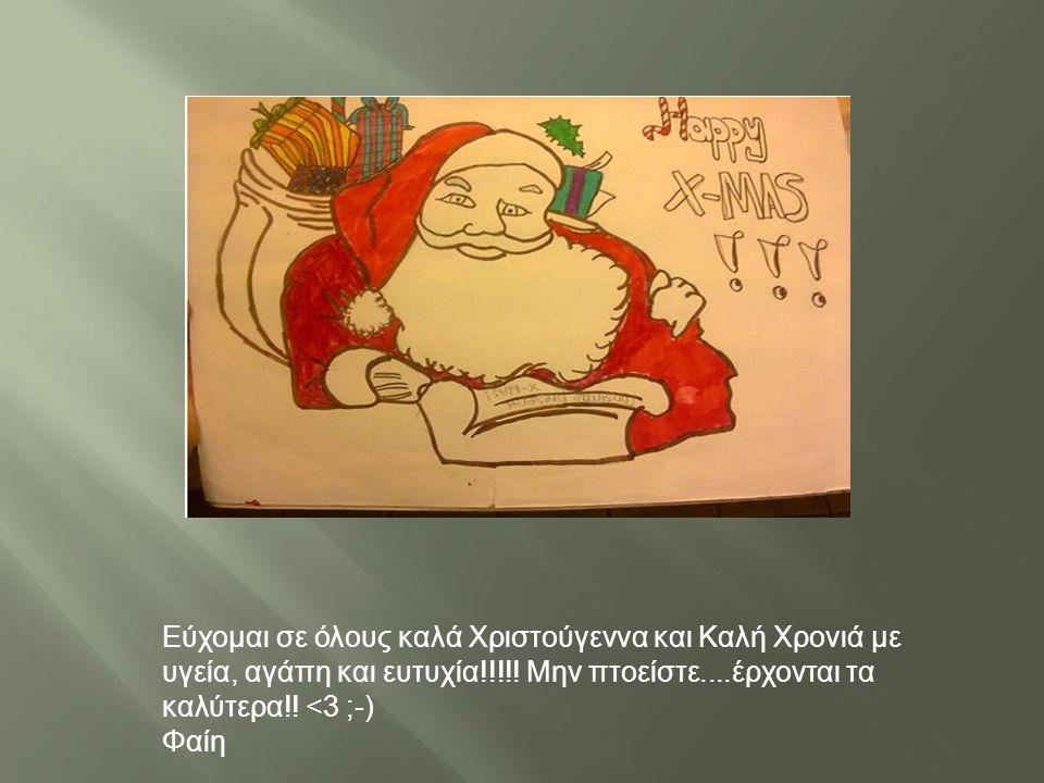 Εύχομαι σε όλους καλά Χριστούγεννα και Καλή Χρονιά με υγεία, αγάπη και ευτυχία !!!!! Μην πτοείστε.... έρχονται τα καλύτερα !! <3 ;-) Φαίη