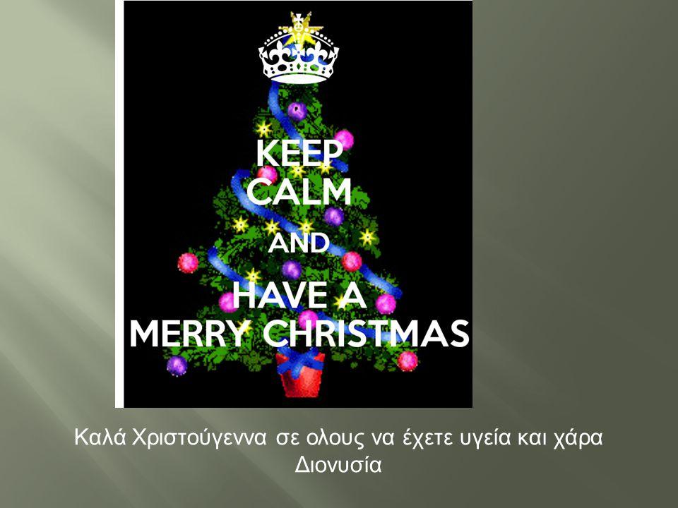 Καλά Χριστούγεννα σε ολους να έχετε υγεία και χάρα Διονυσία