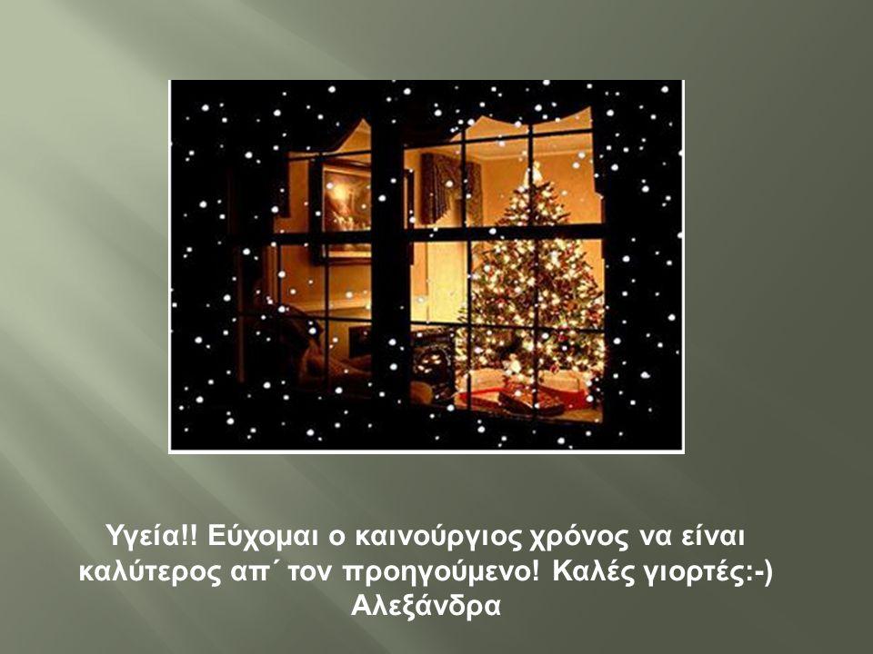 Υγεία !! Εύχομαι ο καινούργιος χρόνος να είναι καλύτερος απ΄ τον προηγούμενο ! Καλές γιορτές :-) Αλεξάνδρα
