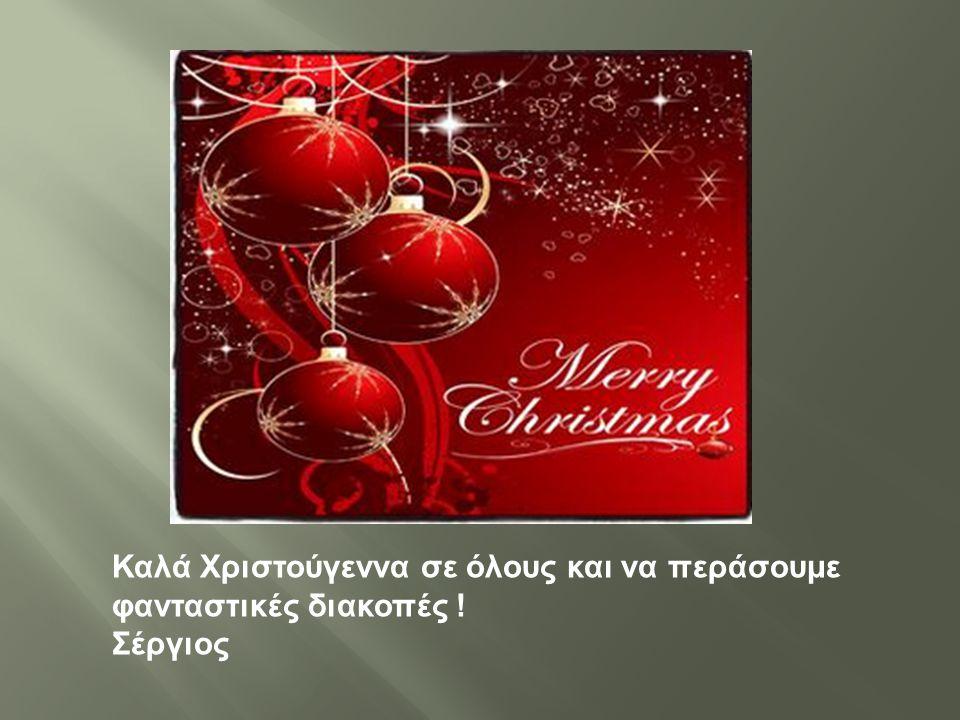 Καλά Χριστούγεννα σε όλους και να περάσουμε φανταστικές διακοπές ! Σέργιος