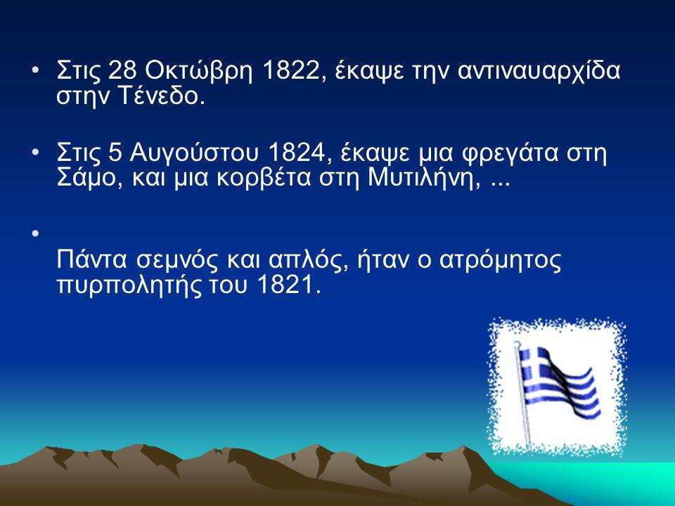 Στις 28 Οκτώβρη 1822, έκαψε την αντιναυαρχίδα στην Τένεδο. Στις 5 Αυγούστου 1824, έκαψε μια φρεγάτα στη Σάμο, και μια κορβέτα στη Μυτιλήνη,... Πάντα σ