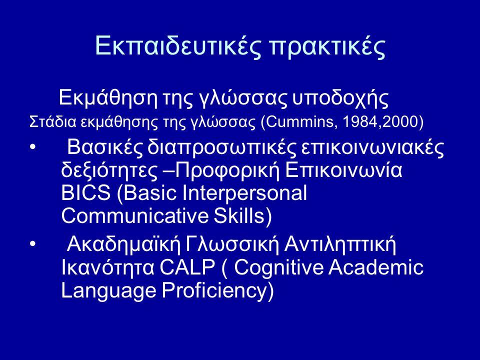 Εκπαιδευτικές πρακτικές Εκμάθηση της γλώσσας υποδοχής Στάδια εκμάθησης της γλώσσας (Cummins, 1984,2000) Βασικές διαπροσωπικές επικοινωνιακές δεξιότητες –Προφορική Επικοινωνία BICS (Basic Interpersonal Communicative Skills) Ακαδημαϊκή Γλωσσική Αντιληπτική Ικανότητα CALP ( Cognitive Academic Language Proficiency)