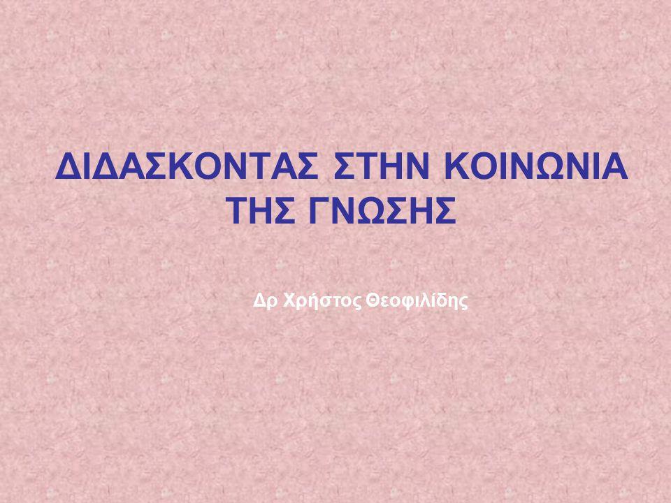 ΔΙΔΑΣΚΟΝΤΑΣ ΣΤΗΝ ΚΟΙΝΩΝΙΑ ΤΗΣ ΓΝΩΣΗΣ Δρ Χρήστος Θεοφιλίδης