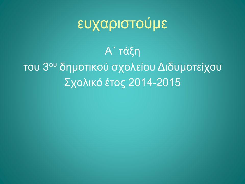 ευχαριστούμε Α΄ τάξη του 3 ου δημοτικού σχολείου Διδυμοτείχου Σχολικό έτος 2014-2015