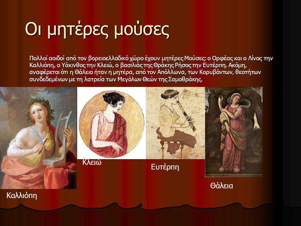 Οι μητέρες μούσες Πολλοί αοιδοί από τον βορειοελλαδικό χώρο έχουν μητέρες Μούσες: ο Ορφέας και ο Λίνος την Καλλιόπη, ο Υάκινθος την Κλειώ, ο βασιλιάς της Θράκης Ρήσος την Ευτέρπη.