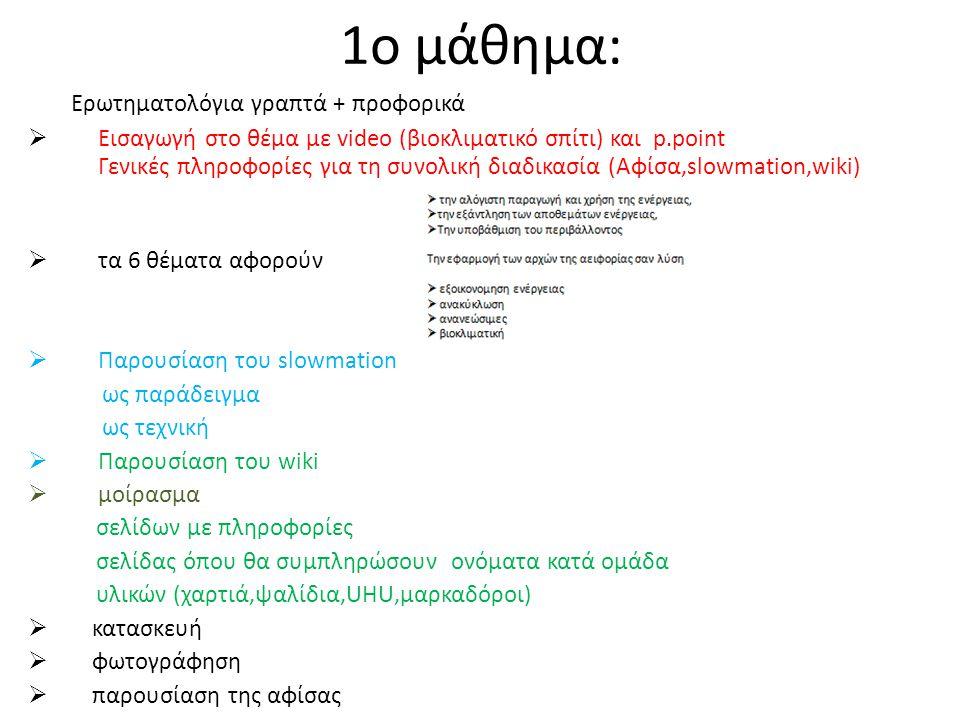 1ο μάθημα: Ερωτηματολόγια γραπτά + προφορικά  Εισαγωγή στο θέμα με video (βιοκλιματικό σπίτι) και p.point Γενικές πληροφορίες για τη συνολική διαδικασία (Αφίσα,slowmation,wiki)  τα 6 θέματα αφορούν  Παρουσίαση του slowmation ως παράδειγμα ως τεχνική  Παρουσίαση του wiki  μοίρασμα σελίδων με πληροφορίες σελίδας όπου θα συμπληρώσουν ονόματα κατά ομάδα υλικών (χαρτιά,ψαλίδια,UHU,μαρκαδόροι)  κατασκευή  φωτογράφηση  παρουσίαση της αφίσας