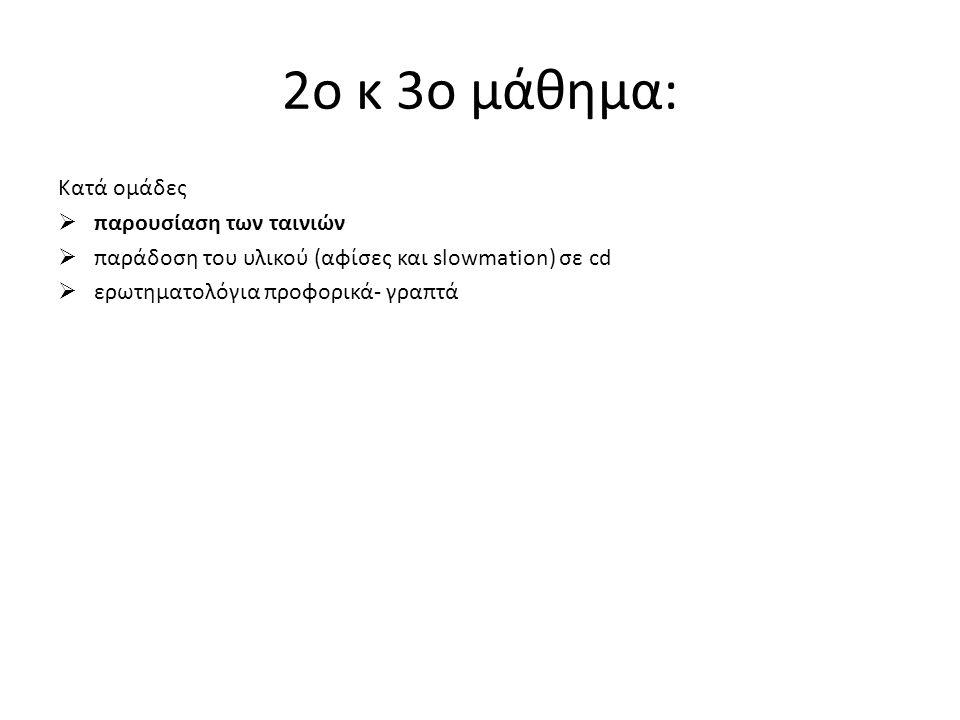 2o κ 3o μάθημα: Κατά ομάδες  παρουσίαση των ταινιών  παράδοση του υλικού (αφίσες και slowmation) σε cd  ερωτηματολόγια προφορικά- γραπτά