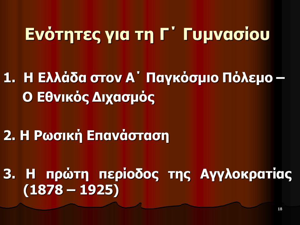 18 Ενότητες για τη Γ΄ Γυμνασίου 1. Η Ελλάδα στον Α΄ Παγκόσμιο Πόλεμο – Ο Εθνικός Διχασμός Ο Εθνικός Διχασμός 2. Η Ρωσική Επανάσταση 3. Η πρώτη περίοδο