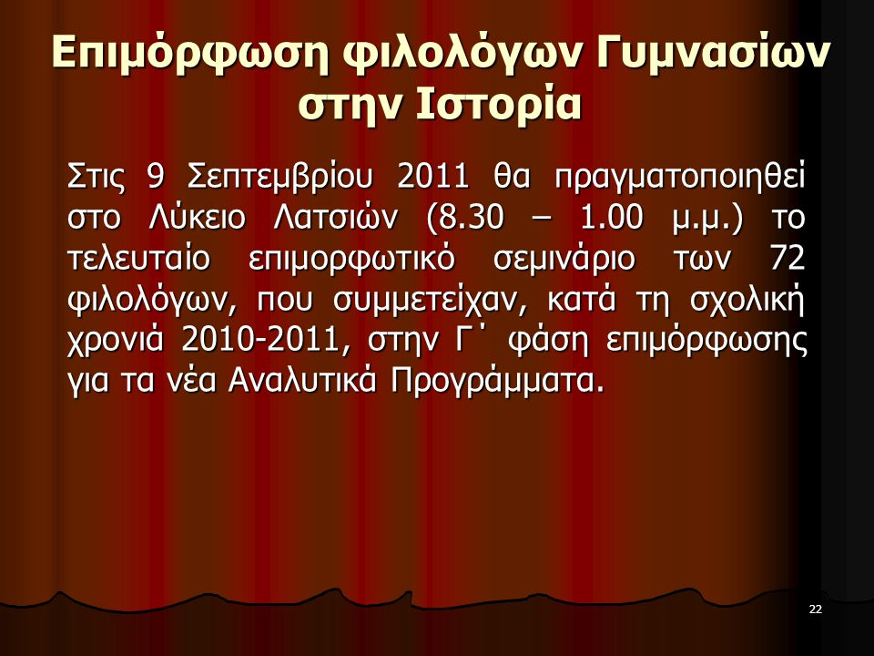 22 Επιμόρφωση φιλολόγων Γυμνασίων στην Ιστορία Στις 9 Σεπτεμβρίου 2011 θα πραγματοποιηθεί στο Λύκειο Λατσιών (8.30 – 1.00 μ.μ.) το τελευταίο επιμορφωτ