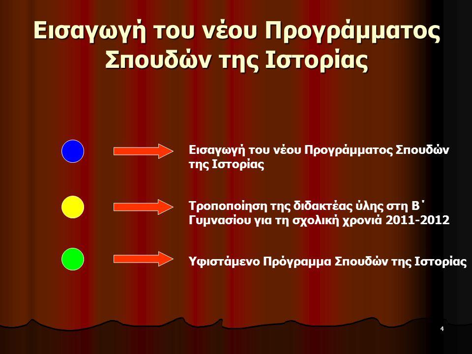 4 Εισαγωγή του νέου Προγράμματος Σπουδών της Ιστορίας Τροποποίηση της διδακτέας ύλης στη Β΄ Γυμνασίου για τη σχολική χρονιά 2011-2012 Υφιστάμενο Πρόγρ