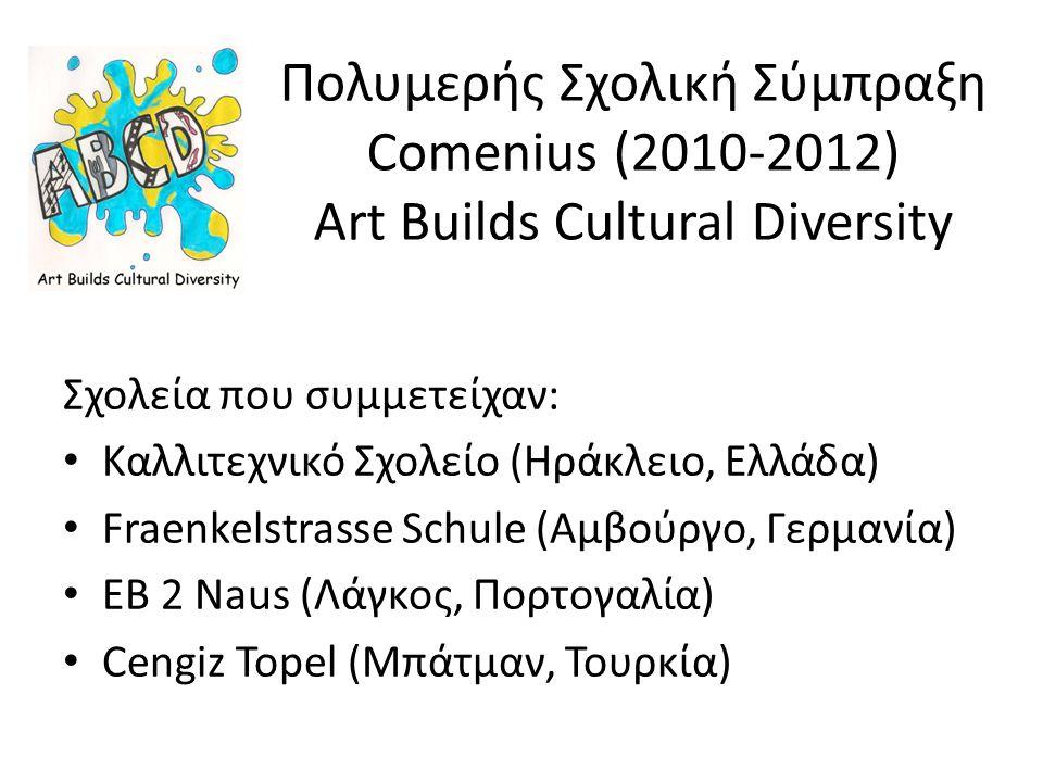 Πολυμερής Σχολική Σύμπραξη Comenius (2010-2012) Αrt Builds Cultural Diversity Σχολεία που συμμετείχαν: Καλλιτεχνικό Σχολείο (Ηράκλειο, Ελλάδα) Fraenkelstrasse Schule (Αμβούργο, Γερμανία) ΕΒ 2 Naus (Λάγκος, Πορτογαλία) Cengiz Topel (Μπάτμαν, Τουρκία)