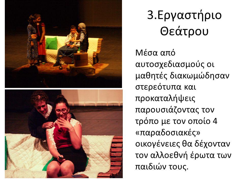 3.Εργαστήριο Θεάτρου Μέσα από αυτοσχεδιασμούς οι μαθητές διακωμώδησαν στερεότυπα και προκαταλήψεις παρουσιάζοντας τον τρόπο με τον οποίο 4 «παραδοσιακές» οικογένειες θα δέχονταν τον αλλοεθνή έρωτα των παιδιών τους.