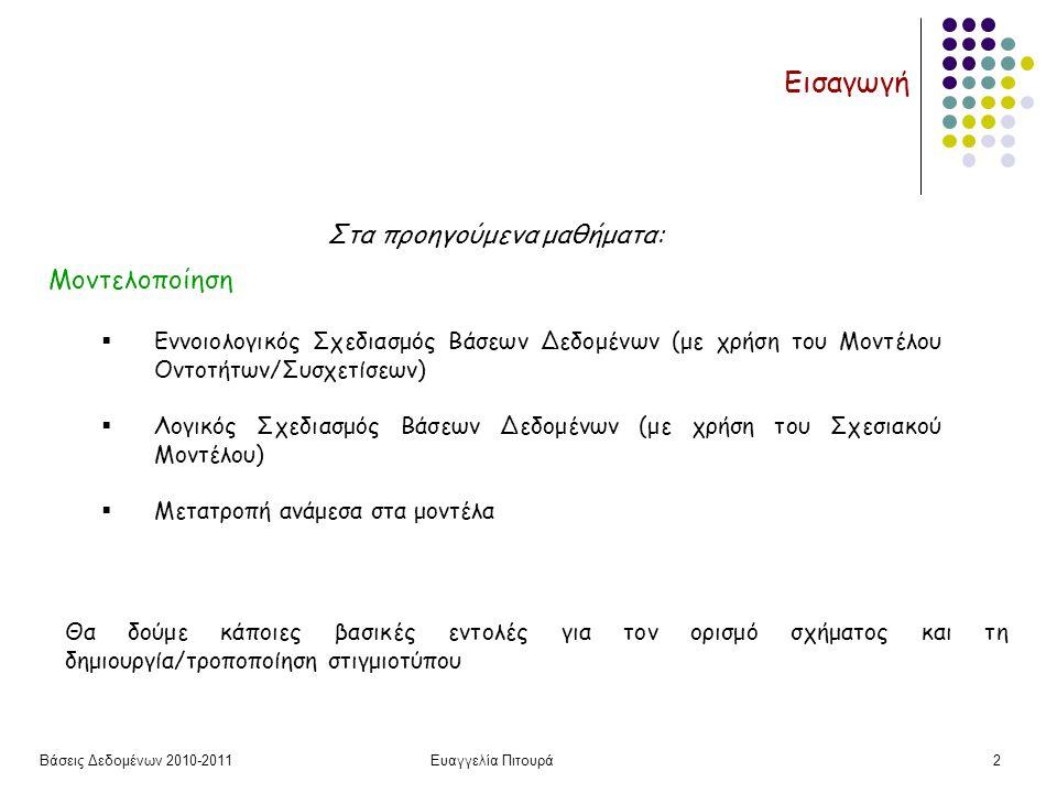 Βάσεις Δεδομένων 2010-2011Ευαγγελία Πιτουρά3 Εισαγωγή Πως θα υλοποιήσουμε (προγραμματίσουμε) την εφαρμογή μας χρησιμοποιώντας ένα σχεσιακό ΣΔΒΔ:  Γλώσσα Ορισμού Δεδομένων (ΔΟΧ) (του σχήματος)  Γλώσσα Χειρισμού Δεδομένων (ΓΧΔ)  Γλώσσα Τροποποίησης (εισαγωγή, διαγραφή πλειάδων)  Γλώσσα Ερωτήσεων (Επερωτήσεων) Οι γλώσσες ερωτήσεων απαντούν σε ερωτήσεις για τον παρόν στιγμιότυπο της βάσης δεδομένων (querying) – ανάκτηση δεδομένων (θα τις δούμε αναλυτικά σε επόμενα μαθήματα)