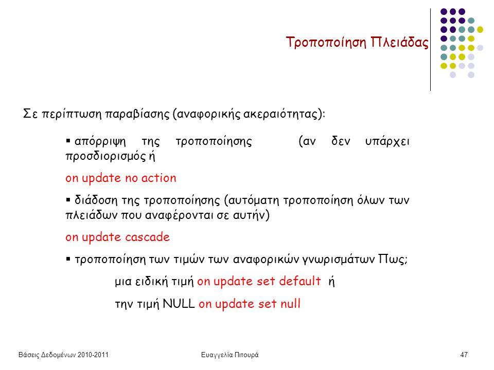 Βάσεις Δεδομένων 2010-2011Ευαγγελία Πιτουρά47 Τροποποίηση Πλειάδας Σε περίπτωση παραβίασης (αναφορικής ακεραιότητας):  απόρριψη της τροποποίησης (αν δεν υπάρχει προσδιορισμός ή on update no action  διάδοση της τροποποίησης (αυτόματη τροποποίηση όλων των πλειάδων που αναφέρονται σε αυτήν) on update cascade  τροποποίηση των τιμών των αναφορικών γνωρισμάτων Πως; μια ειδική τιμή on update set default ή την τιμή NULL on update set null