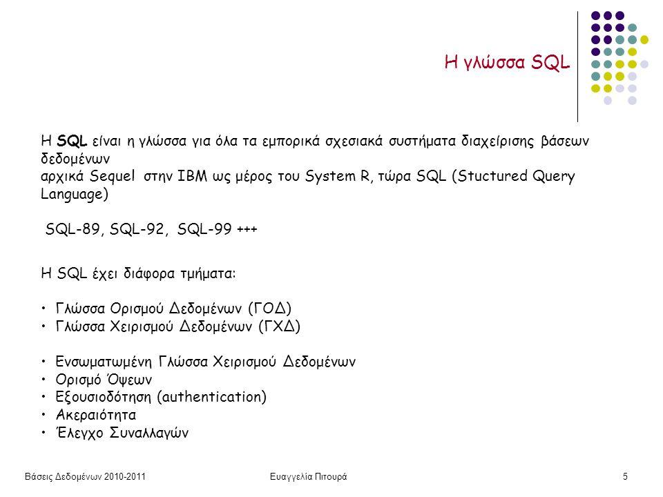Βάσεις Δεδομένων 2010-2011Ευαγγελία Πιτουρά5 Η γλώσσα SQL H SQL είναι η γλώσσα για όλα τα εμπορικά σχεσιακά συστήματα διαχείρισης βάσεων δεδομένων αρχικά Sequel στην IBM ως μέρος του System R, τώρα SQL (Stuctured Query Language) SQL-89, SQL-92, SQL-99 +++ H SQL έχει διάφορα τμήματα: Γλώσσα Ορισμού Δεδομένων (ΓΟΔ) Γλώσσα Χειρισμού Δεδομένων (ΓΧΔ) Ενσωματωμένη Γλώσσα Χειρισμού Δεδομένων Ορισμό Όψεων Εξουσιοδότηση (authentication) Ακεραιότητα Έλεγχο Συναλλαγών