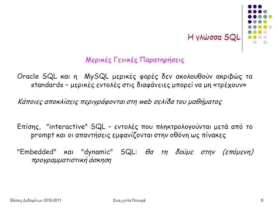 Βάσεις Δεδομένων 2010-2011Ευαγγελία Πιτουρά8 Η γλώσσα SQL Μερικές Γενικές Παρατηρήσεις Oracle SQL και η MySQL μερικές φορές δεν ακολουθούν ακριβώς τα standards – μερικές εντολές στις διαφάνειες μπορεί να μη «τρέχουν» Κάποιες αποκλίσεις περιγράφονται στη web σελίδα του μαθήματος Επίσης, interactive SQL – εντολές που πληκτρολογούνται μετά από το prompt και οι απαντήσεις εμφανίζονται στην οθόνη ως πίνακες Embedded και dynamic SQL: θα τη δούμε στην (επόμενη) προγραμματιστική άσκηση