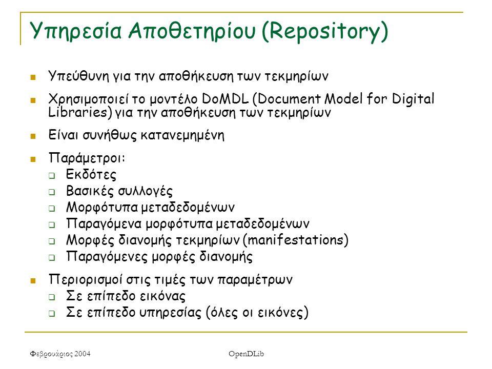Φεβρουάριος 2004 OpenDLib Υπηρεσία Αποθετηρίου (Repository) Υπεύθυνη για την αποθήκευση των τεκμηρίων Χρησιμοποιεί το μοντέλο DoMDL (Document Model for Digital Libraries) για την αποθήκευση των τεκμηρίων Είναι συνήθως κατανεμημένη Παράμετροι:  Εκδότες  Βασικές συλλογές  Μορφότυπα μεταδεδομένων  Παραγόμενα μορφότυπα μεταδεδομένων  Μορφές διανομής τεκμηρίων (manifestations)  Παραγόμενες μορφές διανομής Περιορισμοί στις τιμές των παραμέτρων  Σε επίπεδο εικόνας  Σε επίπεδο υπηρεσίας (όλες οι εικόνες)