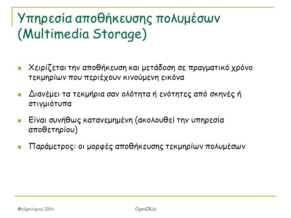 Φεβρουάριος 2004 OpenDLib Υπηρεσία αποθήκευσης πολυμέσων (Multimedia Storage) Χειρίζεται την αποθήκευση και μετάδοση σε πραγματικό χρόνο τεκμηρίων που περιέχουν κινούμενη εικόνα Διανέμει τα τεκμήρια σαν ολότητα ή ενότητες από σκηνές ή στιγμιότυπα Είναι συνήθως κατανεμημένη (ακολουθεί την υπηρεσία αποθετηρίου) Παράμετρος: οι μορφές αποθήκευσης τεκμηρίων πολυμέσων