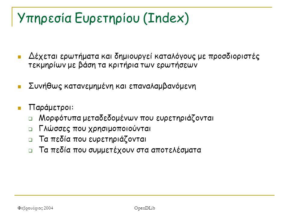 Φεβρουάριος 2004 OpenDLib Υπηρεσία Ευρετηρίου (Index) Δέχεται ερωτήματα και δημιουργεί καταλόγους με προσδιοριστές τεκμηρίων με βάση τα κριτήρια των ερωτήσεων Συνήθως κατανεμημένη και επαναλαμβανόμενη Παράμετροι:  Μορφότυπα μεταδεδομένων που ευρετηριάζονται  Γλώσσες που χρησιμοποιούνται  Τα πεδία που ευρετηριάζονται  Τα πεδία που συμμετέχουν στα αποτελέσματα