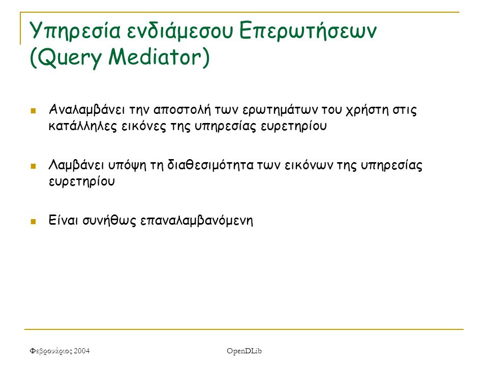 Φεβρουάριος 2004 OpenDLib Υπηρεσία ενδιάμεσου Επερωτήσεων (Query Mediator) Αναλαμβάνει την αποστολή των ερωτημάτων του χρήστη στις κατάλληλες εικόνες της υπηρεσίας ευρετηρίου Λαμβάνει υπόψη τη διαθεσιμότητα των εικόνων της υπηρεσίας ευρετηρίου Είναι συνήθως επαναλαμβανόμενη