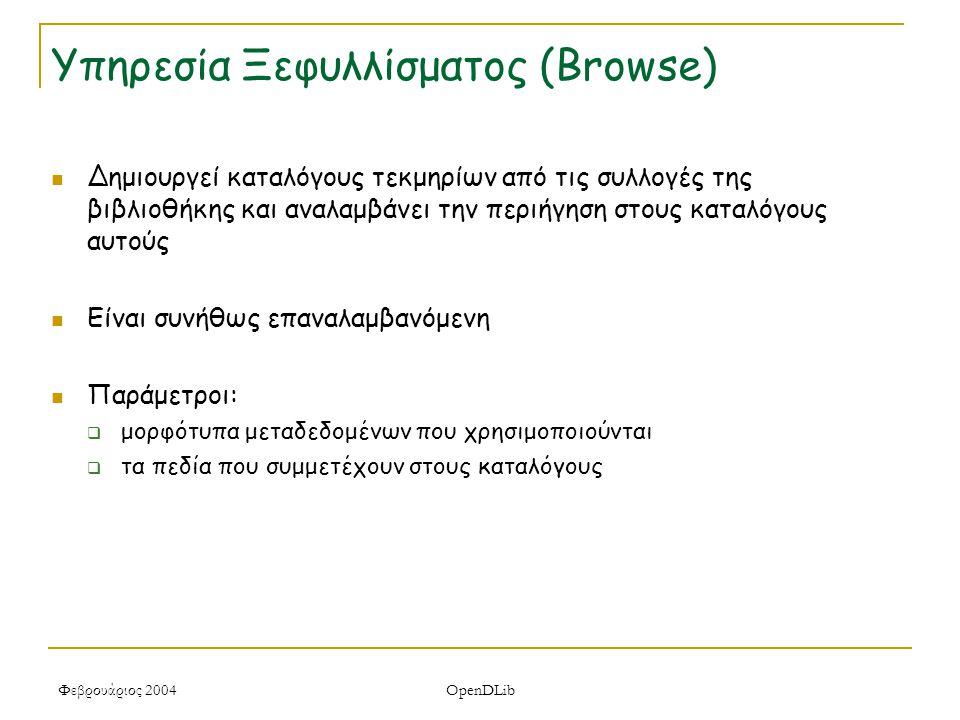 Φεβρουάριος 2004 OpenDLib Υπηρεσία Ξεφυλλίσματος (Browse) Δημιουργεί καταλόγους τεκμηρίων από τις συλλογές της βιβλιοθήκης και αναλαμβάνει την περιήγηση στους καταλόγους αυτούς Είναι συνήθως επαναλαμβανόμενη Παράμετροι:  μορφότυπα μεταδεδομένων που χρησιμοποιούνται  τα πεδία που συμμετέχουν στους καταλόγους