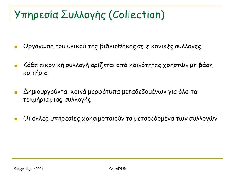 Φεβρουάριος 2004 OpenDLib Υπηρεσία Συλλογής (Collection) Οργάνωση του υλικού της βιβλιοθήκης σε εικονικές συλλογές Κάθε εικονική συλλογή ορίζεται από κοινότητες χρηστών με βάση κριτήρια Δημιουργούνται κοινά μορφότυπα μεταδεδομένων για όλα τα τεκμήρια μιας συλλογής Οι άλλες υπηρεσίες χρησιμοποιούν τα μεταδεδομένα των συλλογών