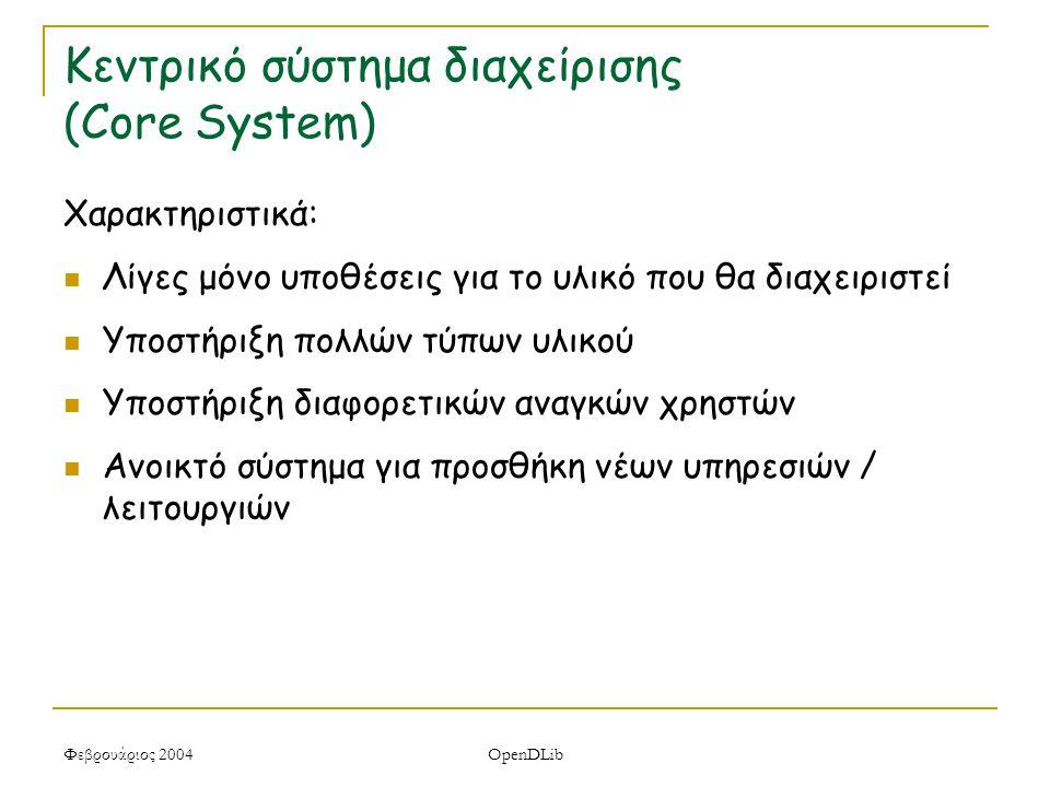 Φεβρουάριος 2004 OpenDLib Κεντρικό σύστημα διαχείρισης (Core System) Χαρακτηριστικά: Λίγες μόνο υποθέσεις για το υλικό που θα διαχειριστεί Υποστήριξη πολλών τύπων υλικού Υποστήριξη διαφορετικών αναγκών χρηστών Ανοικτό σύστημα για προσθήκη νέων υπηρεσιών / λειτουργιών